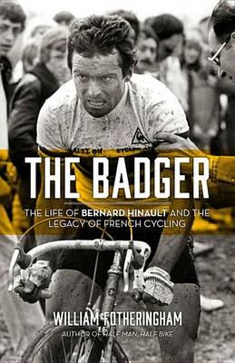 The Badger : The Life of Bernard Hinault and the Legacy of French Cycling