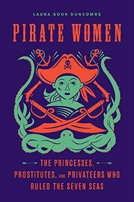 Pirate Women : The Princesses, Prostitutes, and Privateers Who Ruled the Seven Seas