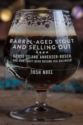 Barrel-Aged Stout and Selling Out : Goose Island, Anheuser-Busch, and How Craft Beer Became Big Business