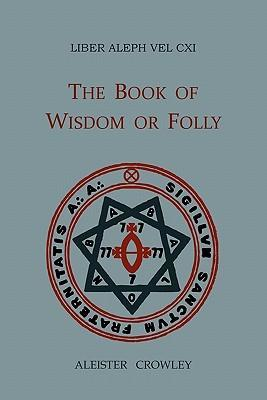 Liber Aleph Vel CXI : The Book of Wisdom or Folly, in the Form an Epistle of 666, the Great Wild Beast to His Son 777