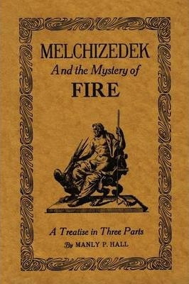 Melchizedek and the Mystery of Fire : A Treatise in Three Parts