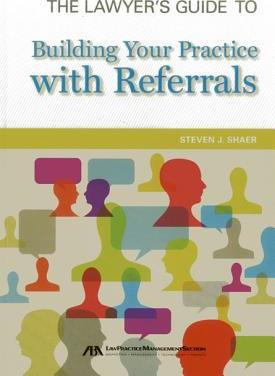 The Lawyer's Guide to Building Your Practice with Referrals