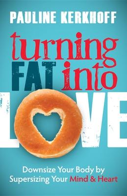 Turning Fat Into Love : Downsize Your Body by Supersizing Your Mind & Heart