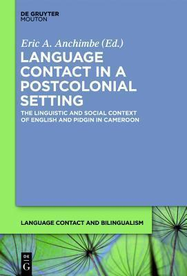 Language contact in a postcolonial setting eric a anchimbe language contact in a postcolonial setting the linguistic and social context of english and pidgin in cameroon publicscrutiny