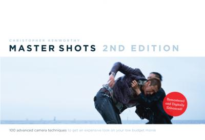 Master Shots: 100 Advanced Camera Techniques to Get an Expensive Look on Your Low-Budget Movie Volume 1