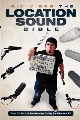 The Location Sound Bible : How to Record Professional Dialog for Film and TV