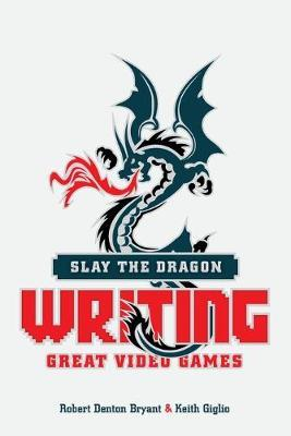 Slay the Dragon : Writing Great Stories for Video Games