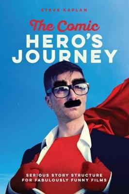 The Comic Heroes Journey : Serious Story Structure for Fabulously Funny Films