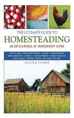 The Ultimate Guide to Homesteading : An Encyclopedia of Independent Living