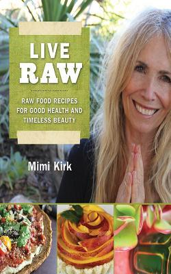Live Raw : Raw Food Recipes for Good Health and Timeless Beauty