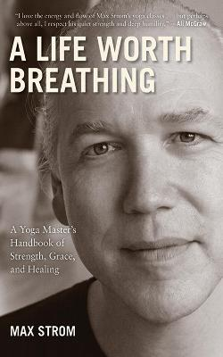 A Life Worth Breathing : A Yoga Master's Handbook of Strength, Grace, and Healing
