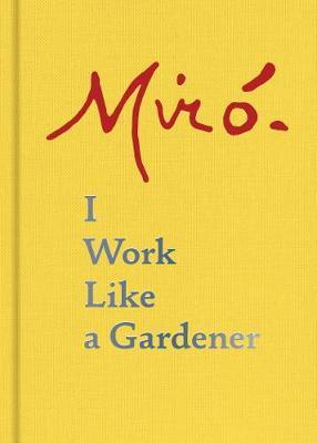 Joan Miro: I Work Like a Gardener
