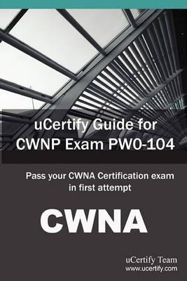 Ucertify Guide for Cwnp Exam Pw0-104: Pass Your Cwna Certification Exam in First Attempt