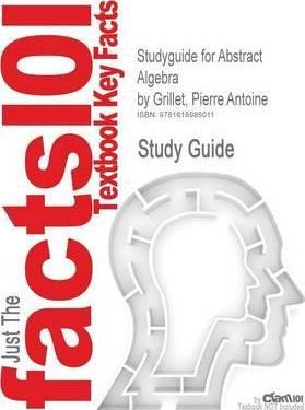 Studyguide for Abstract Algebra by Grillet, Pierre Antoine, ISBN 9780387715674