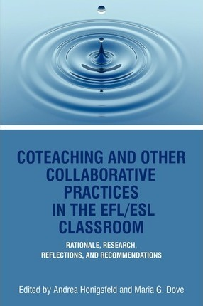 Co-Teaching And Other Collaborative Practices In The Efl/Esl Classroom  Rationale, Research, Reflections and Recommendations