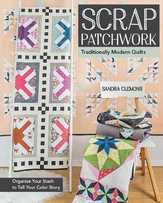 Scrap Patchwork : Traditionally Modern Quilts
