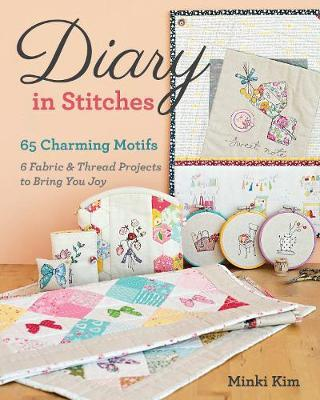 Diary in Stitches : 65 Charming Motifs - 6 Fabric & Thread Projects to Bring You Joy
