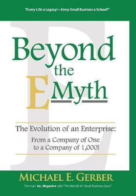 Beyond the E-Myth  The Evolution of an Enterprise From a Company of One to a Company of 1,000!