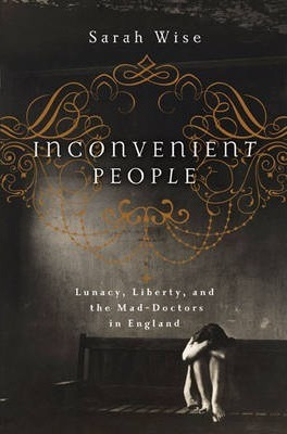 Inconvenient People Lunacy, Liberty, and the Mad-Doctors in England
