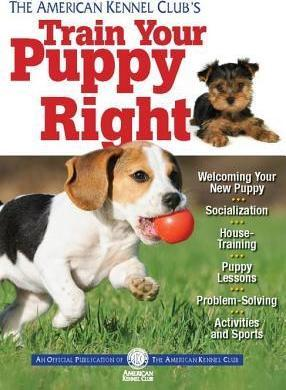 The American Kennel Club's Train Your Puppy Right