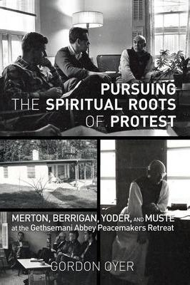 Pursuing the Spiritual Roots of Protest  Merton, Berrigan, Yoder, and Muste at the Gethsemani Abbey Peacemakers Retreat