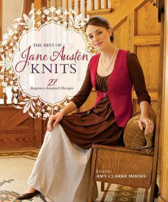 The Best of Jane Austen Knits: 27 Regency-Inspired Designs By Amy Clarke Moore