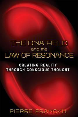 The DNA Field and the Law of Resonance : Creating Reality through Conscious Thought