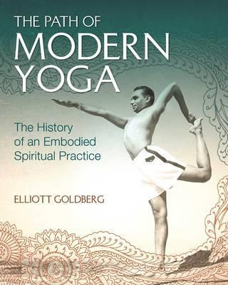 The Path of Modern Yoga : The History of an Embodied Spiritual Practice