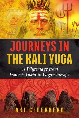 Journeys in the Kali Yuga : A Pilgrimage from Esoteric India to Pagan Europe