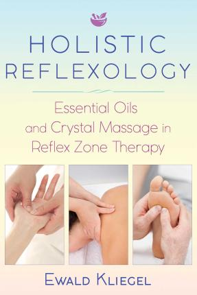 Holistic Reflexology : Essential Oils and Crystal Massage in Reflex Zone Therapy – Ewald Kliegel