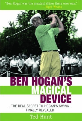 Ben Hogan's Magical Device : The Real Secret to Hogan's Swing Finally Revealed