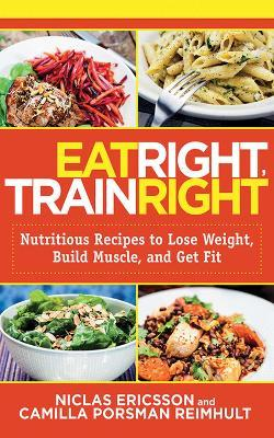 Eat Right, Train Right : Nutritious Recipes to Lose Weight, Build Muscle, and Get Fit