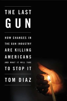 The Last Gun  How Changes in the Gun Industry are Killing Americans and What It Will Take to Stop It