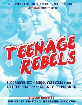 Teenage Rebels: Successful High School Activists from the Little Rock 9 to the Class of Tomorrow