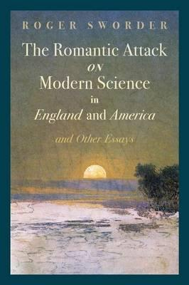 The Romantic Attack on Modern Science in England and America & Other Essays Cover Image