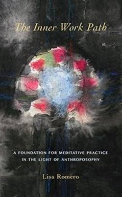 The Inner Work Path : A Foundation for Meditative Practice in the Light of Anthroposophy