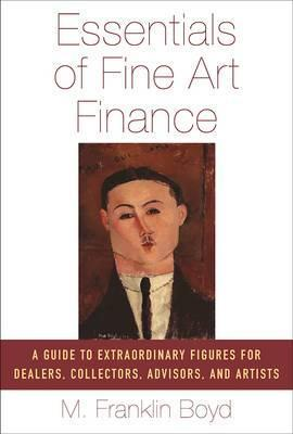 Essentials of Fine Art Finance  A Guide to Extraordinary Figures for Dealers, Collectors, Advisors, and Artists