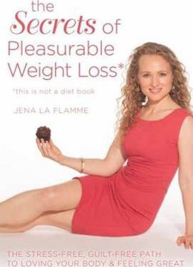 Secrets of Pleasurable Weight Loss : The Stress-Free, Guilt-Free Path to Loving Your Body and Feeling Great – Jena La Flamme