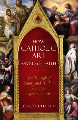 How Catholic Art Saved the Faith : The Triumph of Beauty and Truth in Counter-Reformation Art