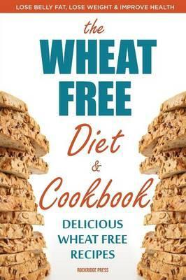 Wheat Free Diet & Cookbook : Lose Belly Fat, Lose Weight, and Improve Health with Delicious Wheat Free Recipes