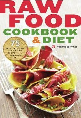 Raw Food Cookbook and Diet : 75 Easy, Delicious, and Flexible Recipes for a Raw Food Diet