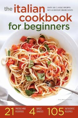 Italian Cookbook for Beginners : Over 100 Classic Recipes with Everyday Ingredients