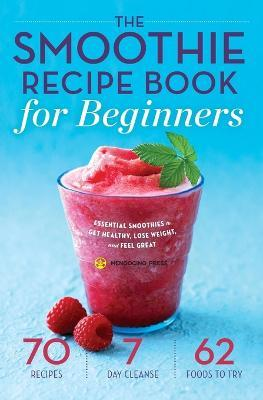 Smoothie Recipe Book for Beginners : Essential Smoothies to Get Healthy, Lose Weight, and Feel Great