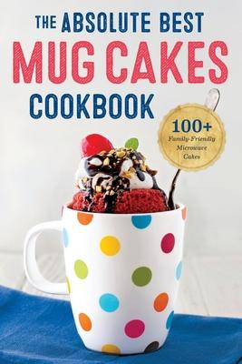 Absolute Best Mug Cakes Cookbook  100 Family-Friendly Microwave Cakes