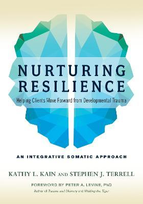 Nurturing Resilience : Helping Clients Move Forward from Developmental Trauma--An Integrative Somatic Approach