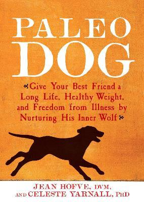 Paleo Dog : Give Your Best Friend a Long Life, Healthy Weight, and Freedom from Illness by Nurturing His Inner Wolf