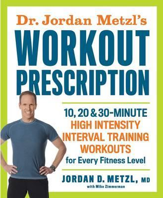 Dr. Jordan Metzl's Workout Prescription : 10, 20 & 30-minute high-intensity interval training workouts for every fitness level