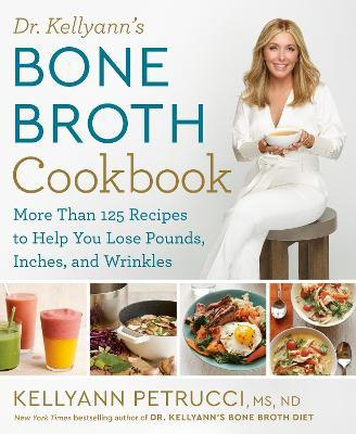Dr. Kellyann's Bone Broth Cookbook : 125 Recipes to Help You Lose Pounds, Inches, and Wrinkles