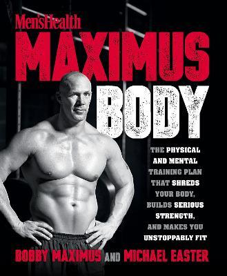 Men's Health Maximus Body : The Physical and Mental Training Plan That Shreds Your Body, Builds Serious Strength, and Makes You Unstoppably Fit