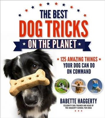 The Best Dog Tricks on the Planet : 106 Amazing Things Your Dog Can Do on Command